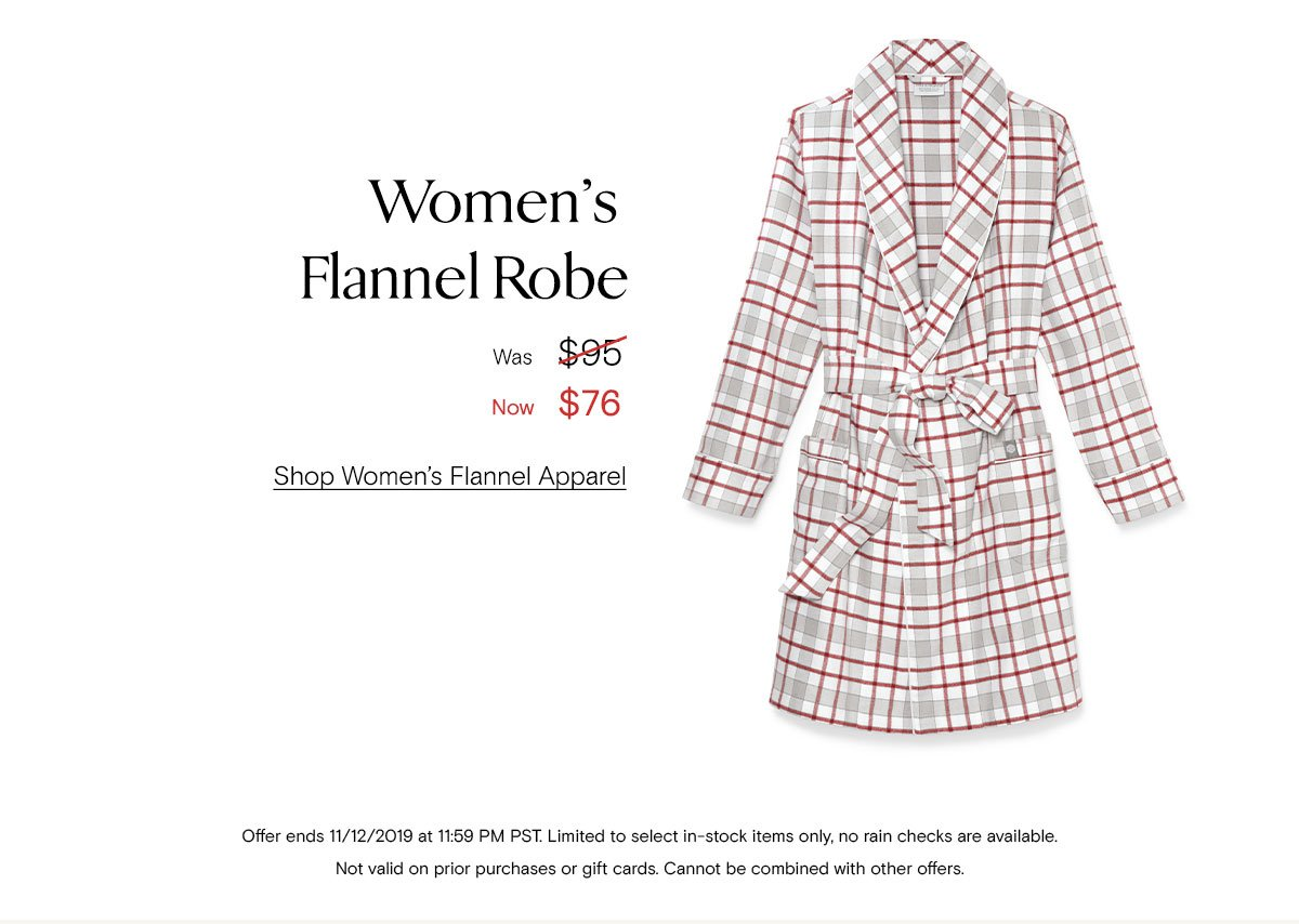 Women's Flannel Robe. Was $95, now $76. Shop Women's Flannel Apparel. Offer ends 11/12/2019 at 11:59 PM PST. Limited to select in-stock items only, no rain checks are available. Not valid on prior purchases or gift cards. Cannot be combined with other offers.
