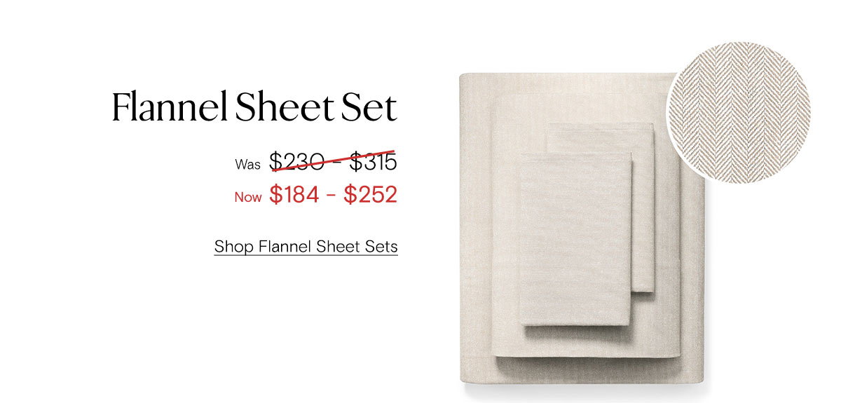 Flannel Sheet Set. Was $230-$315. Now $184-$252. Shop Flannel Sheet Sets.