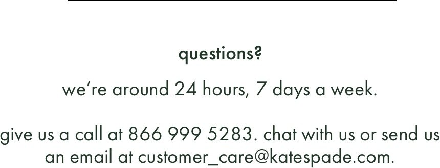 questions? we're around 24 hours, 7 days a week. give us a call at 866 999 5283. chat with us or send us an email at customer_care@katespade.com.