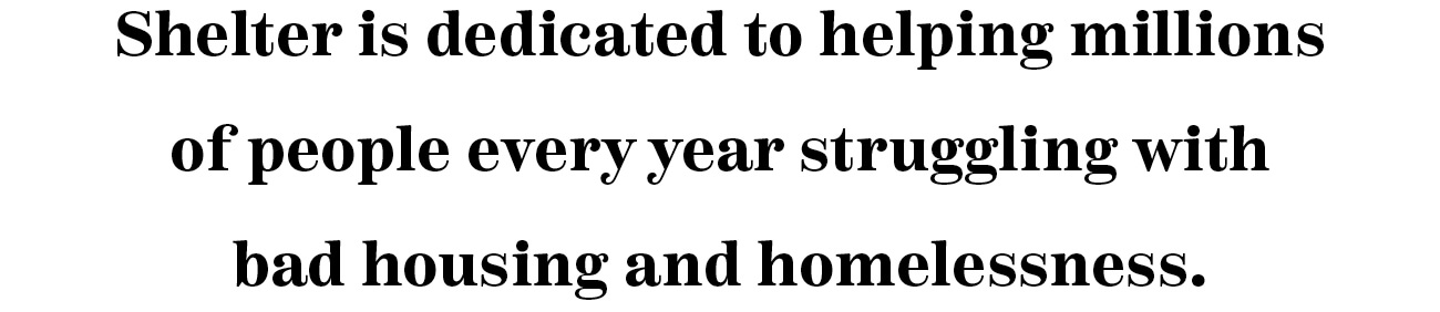 Shelter is dedicated to helping millions of people every year struggling with bad housing and homelessness.