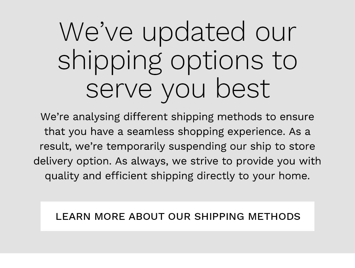 We've updated our shipping options to serve you best