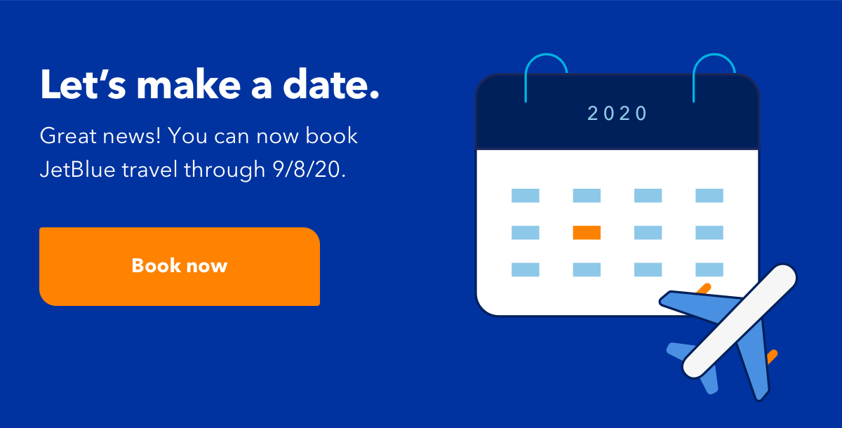 Let's make a date. | Great news! You can now book JetBlue travel through 9/8/20. | Book now