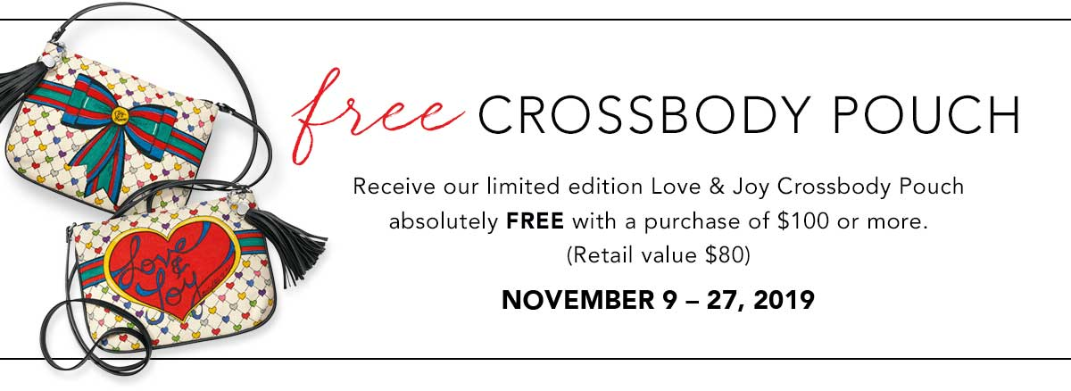 Free Crossbody Pouch - Receive our limited edition Love & Joy Crossbody Pouch absolutely free with a purchase of one hundred dollars or more. (Retail value eighty dollars) - November Ninth through the Twenty Seventh, Two Thousand Nineteen