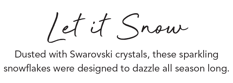 Let it Snow - Dusted with Swarovski crystals, these sparkling snowflakes were designed to dazzle all season long. - Shop Now