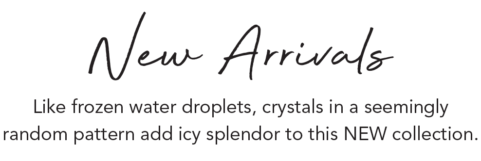 New Arrivals - Like frozen water droplets, crystals in a seemingly random pattern add icy splendor to this NEW collection. - Shop Now