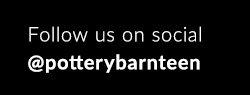 FOLLOW US ON SOCIAL @POTTERYBARNTEEN