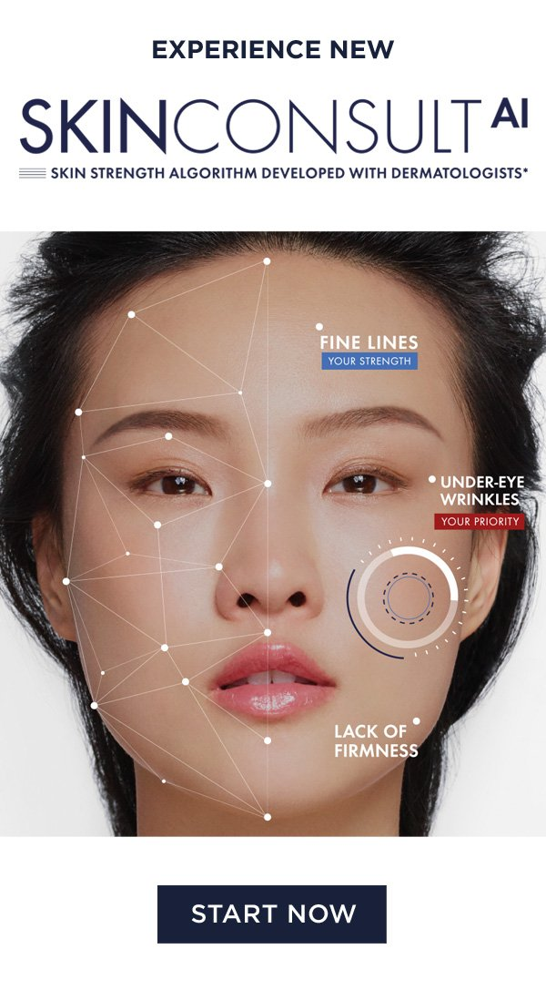 EXPERIENCE NEW SKINCONSULT AI - SKIN STRENGTH ALGORITHM DEVELOPED WITH DERMATOLOGISTS* - FINE LINES YOUR STRENGTH - UNDER-EYE WRINKLES YOUR PRIORITY - LACK OF FIRMNESS - START NOW
