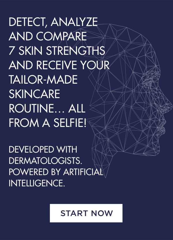 DETECT, ANALYZE AND COMPARE 7 SKIN STRENGTHS AND RECEIVE YOUR TAILOR-MADE SKINCARE ROUTINE…ALL FROM A SELFIE! - DEVELOPED WITH DERMATOLOGISTS. POWERED BY ARTIFICIAL INTELLIGENCE. - START NOW