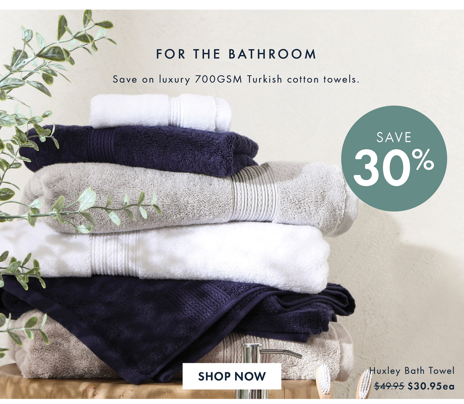 For The Bathroom | Save 30% Off | Huxley Towel Range $30.95ea | Shop Now