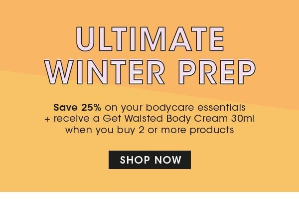 ULTIMATE WINTER PREP Save 25 percent on your bodycare essentials and receive a Get Waisted Body Cream 30ml when you buy 2 or more products SHOP NOW