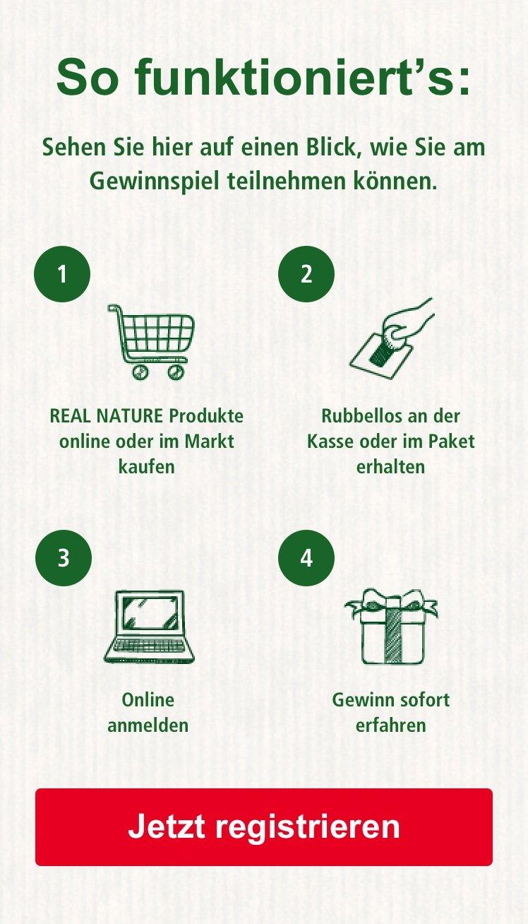 So funktioniert's: 1. REAL NATURE Produkte online oder im Markt kaufen  2. Rubellos an der Kasse oder im Paket erhaltenerhalten  3. Online anmelden  4. Gewinn sofort erfahren