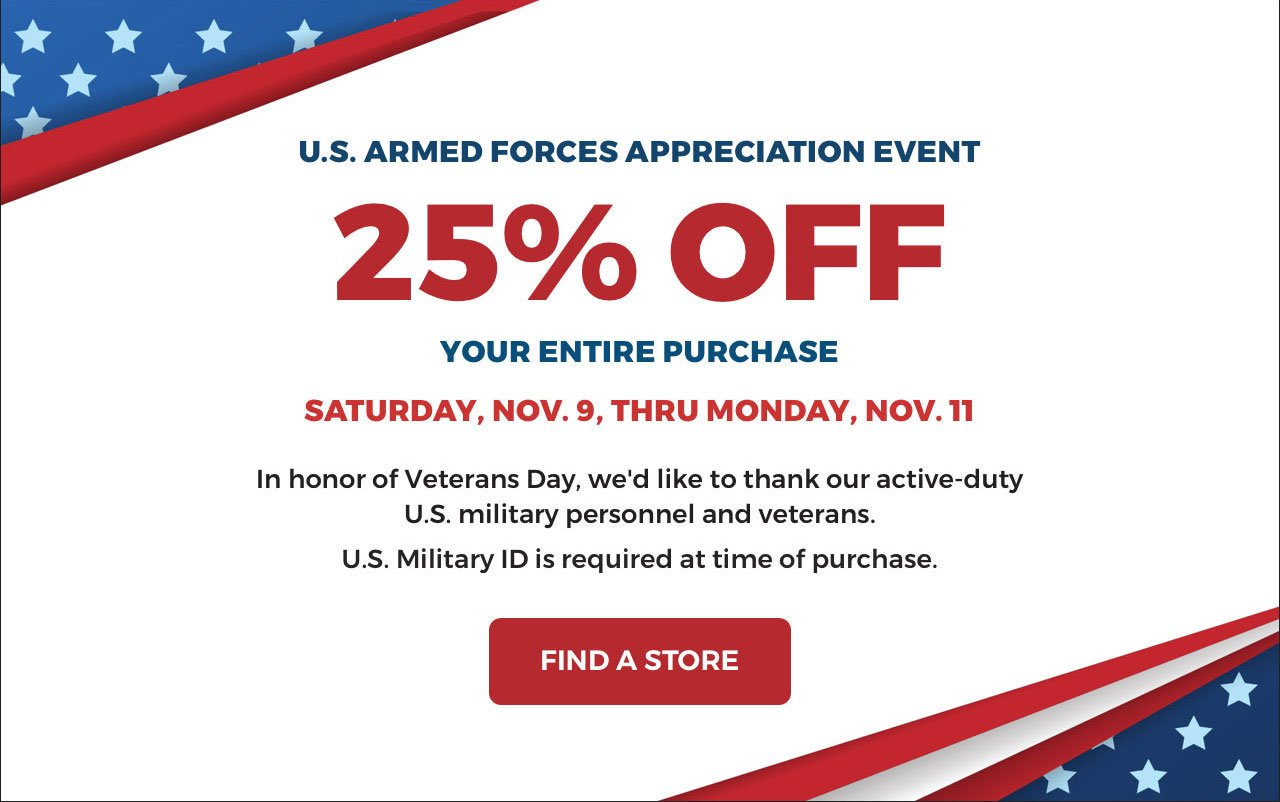U.S. ARMED FORCES APPRECIATION EVENT 25% OFF YOUR ENTIRE PURCHASE SATURDAY, NOV. 9, THRU MONDAY, NOV. 11 In honor of Veterans Day, we'd like to thank our active-duty U.S. military personnel and veterans. U.S. Military ID is required at time of purchase.