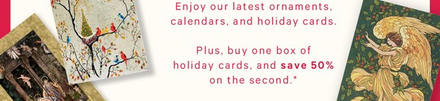 Enjoy our latest ornaments, calendars, and holiday cards. Plus, buy one box of holiday cards, and save 50% on the second*