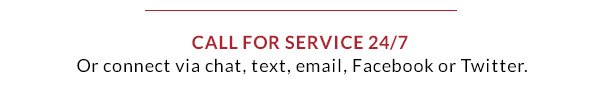 Call for service 24/7 or connect via chat, text, email, Facebook or Twitter.