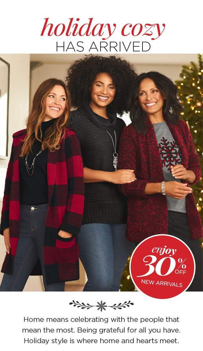 Enjoy 30% Off New Arrivals! Holiday Cozy Has Arrived: Home means celebrating with the people that mean the most. Being grateful for all you have. Holiday style is where home and hearts meet.