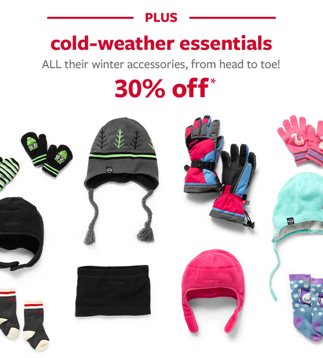 PLUS cold-weather essentials   ALL their winter accessories, from head to toe! 30% off*