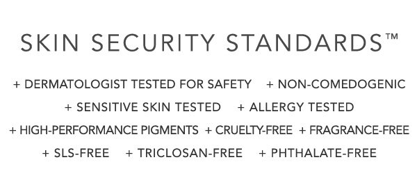 SKIN SECURITY STANDARDS™ - PLUS DERMATOLOGIST TESTED FOR SAFETY - PLUS NON-COMEDOGENIC - PLUS SENSITIVE SKIN TESTED - PLUS ALLERGY TESTED - PLUS HIGH-PERFORMANCE PIGMENTS - PLUS CRUELTY-FREE - PLUS FRAGRANCE-FREE - PLUS SLS-FREE - PLUS TRICLOSAN-FREE - PLUS PHTHALATE-FREE