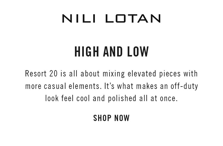 NILI LOTAN HIGH AND LOW Resort 20 is all about mixing elevated pieces with more casual elements. It's what makes an off-duty look feel cool and polished all at once. SHOP NOW