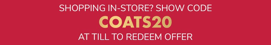 Shopping In-store? Show code COATS20 at till to redeem offer