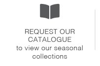 Request our catalogue to view our seasonal collections.