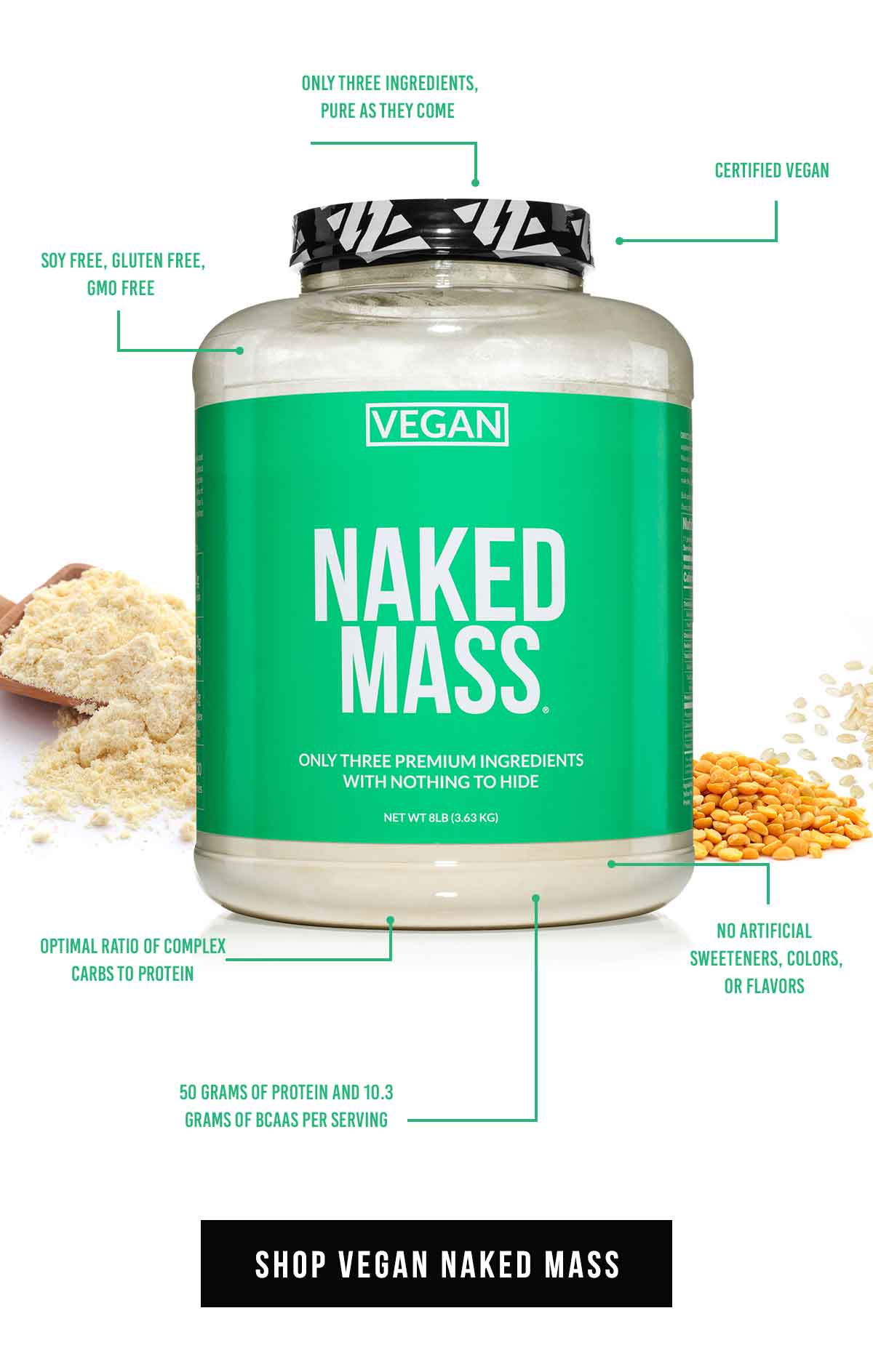 SHOP VEGAN MASS | Certified vegan | Only three ingredients, pure as they come | Optimal ratio of complex carbs to protein | No artificial sweeteners, colors, or flavors | 50 grams of protein and 10.3 grams of BCAAs per serving | Soy free, gluten free, GMO free