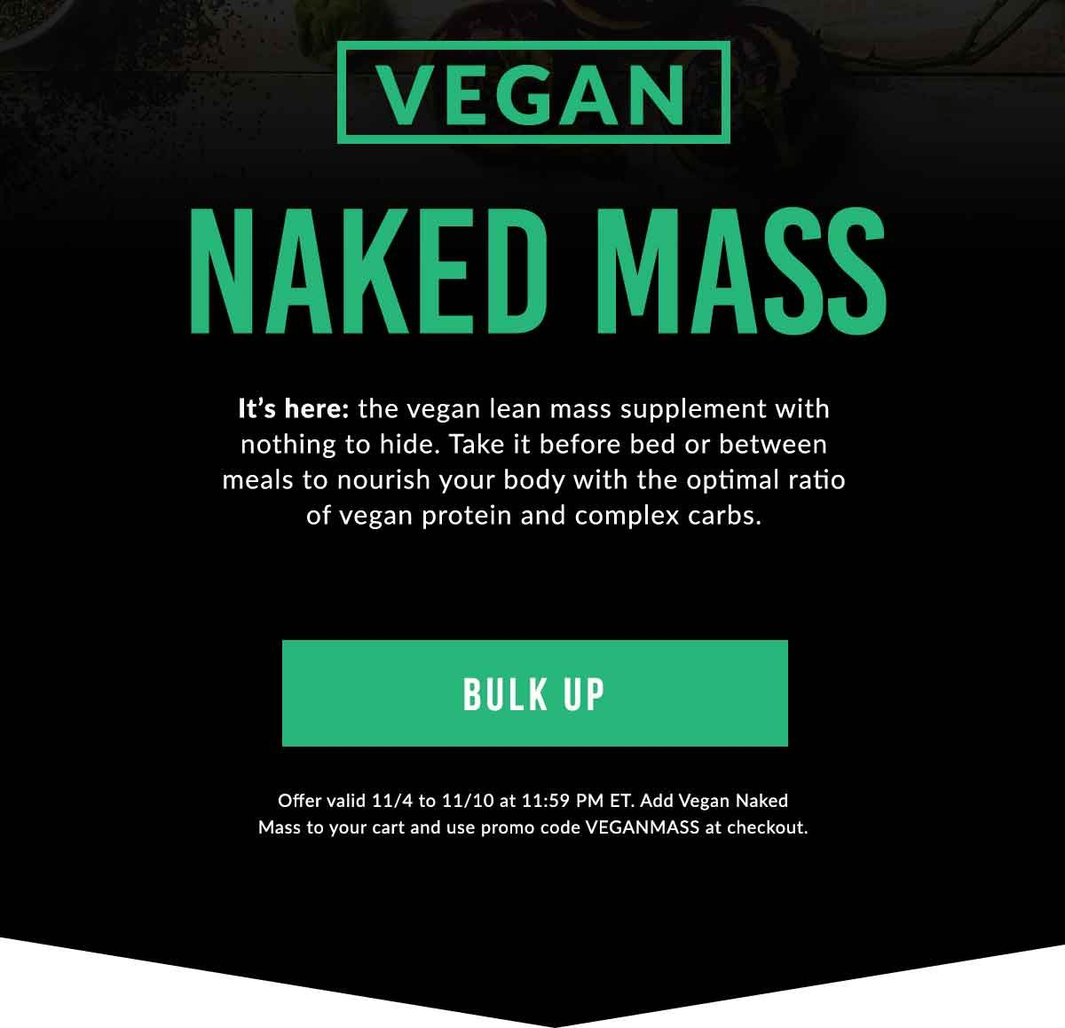 VEGAN NAKED MASS | It's here: the vegan lean mass supplement with nothing to hide. Take it before bed or between meals to nourish your body with the optimal ratio of vegan protein and complex carbs. | BULK UP (Offer valid until 11/10 at 11:59 PM ET. Add Vegan Naked Mass to your cart and use promo code VEGANMASS at checkout.)