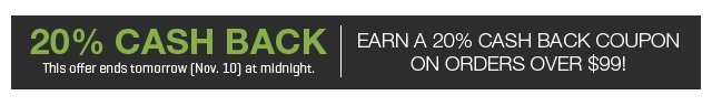 Earn a 20% Cash Back Coupon on orders over $99!