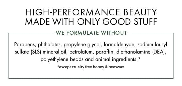 HIGH PERFORMANCE BEAUTY MADE WITH ONLY GOOD STUFF WE FORMULATE WITHOUT Parabens phthalates propylene glycol formaldehyde sodium lauryl sulfate SLS mineral oil petrolatum paraffin diethanolamine DEA polyethylene beads and animal ingredients except cruelty free honey and beeswax