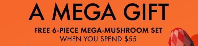 A MEGA GIFT FREE 6 PIECE MEGA MUSHROOM SET WHEN YOU SPEND 55 DOLLARS
