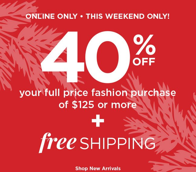 Online Only, This Weekend Only - 40% Off your full price fashion purchase of $125 or more PLUS Free Shipping! Shop New Arrivals.
