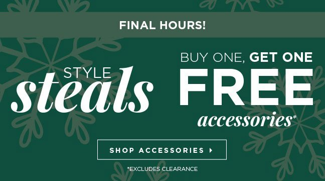 FINAL HOURS! Style Steals: Buy one, Get One Free Accessories! Shop Accessories » *Excludes clearance.