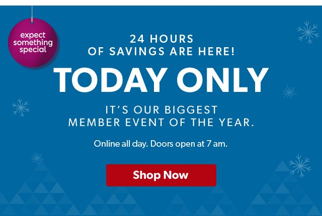 24 Hours of Savings are here! Today only. It's out biggest member event of the year. Online all day. Doors open at 7am. Shop Now.