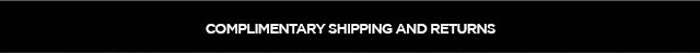 COMPLIMENTARY SHIPPING AND RETURNS.