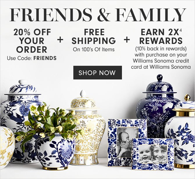FRIENDS & FAMILY - 20% OFF YOUR ORDER: Use Code: FRIENDS + FREE SHIPPING: On 100's Of Items + EARN 2X(4) REWARDS: (10% back in rewards) with purchase on your Williams Sonoma credit card at Williams Sonoma - SHOP NOW