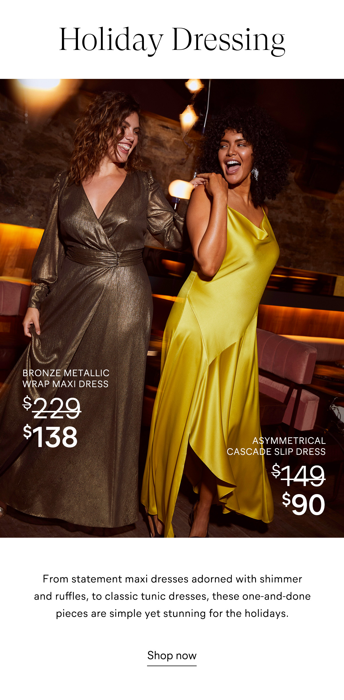Holiday Dressing From statement maxi dresses adorned with shimmer and ruffles, to classic tunic dresses, these one and done pieces are simple yet stunning for the holidays. Shop now