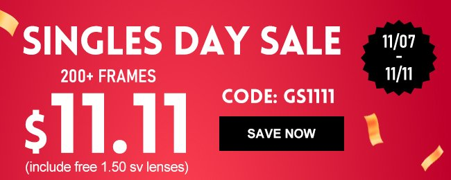 11/07 - 11/11Singles day sale200+ frames$11.11(include free 1.50 sv lenses)Code: GS1111Save now