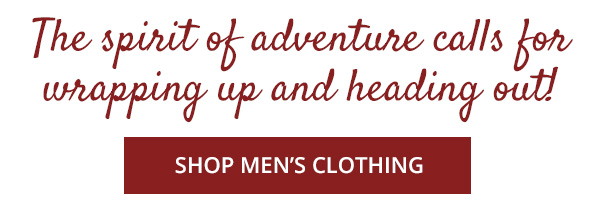 The spirit of adventure calls for wrapping up and heading out! - SHOP MENS CLOTHING
