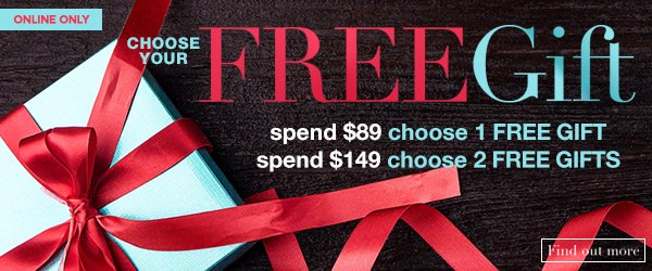 Choose your FREE gifts! Spend $89 - Choose ONE FREE GIFT - OR Spend $149 - Choose TWO FREE GIFTS! Online Only
