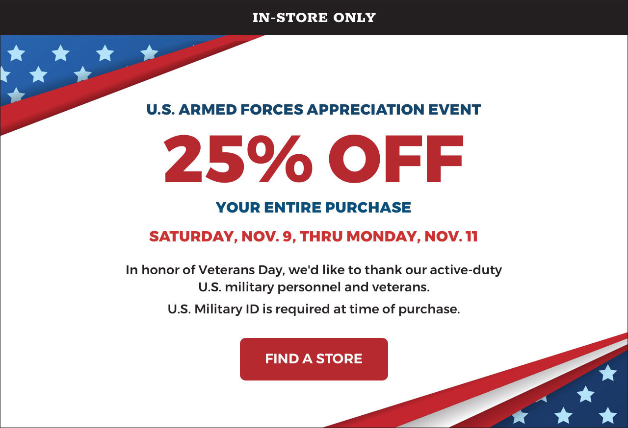IN-STORE ONLY - U.S. ARMED FORCES APPRECIATION EVENT - 25% OFF YOUR ENTIRE PURCHASE SATURDAY, NOV. 9, THRU MONDAY, NOV. 11 - In honor of Veterans Day, we'd like to thank our active-duty U.S. military personnel and veterans. - U.S. Military ID is required at time of purchase. FIND A STORE