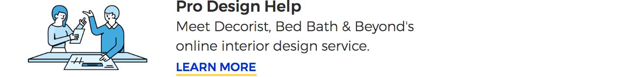 Pro Design Help. Meet Decorist, Bed Bath & Beyond's online interior design service. LEARN MORE