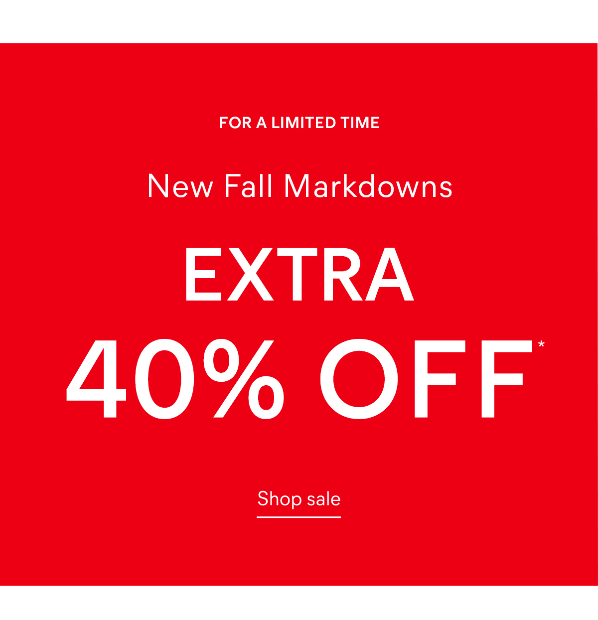 For a limited time  New Fall Markdowns  Now Extra 40% off*  Shop sale