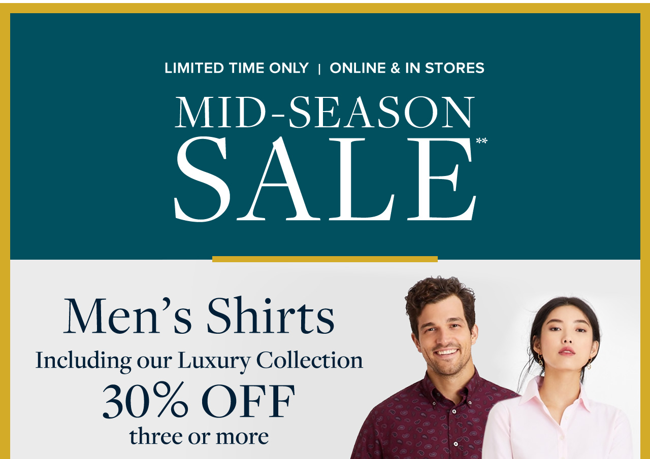 Limited Time Only   Online and In Stores Mid-Season sale Men's Shirts Including our Luxury Collection 30% Off three or more.
