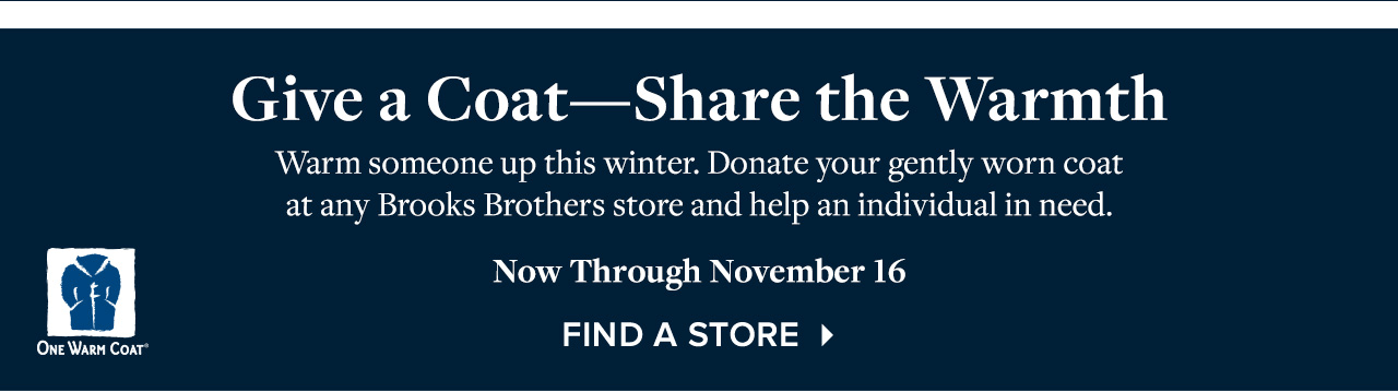 Give a Coat Share the Warmth Warm someone up this winter. Donate your gently worn coat at any Brooks Brothers store and help an individual in need. Now Through November 16. Find A Store