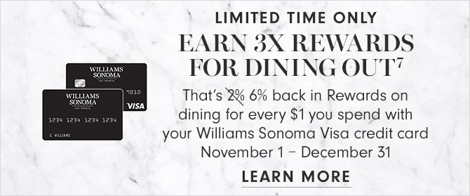 LIMITED TIME ONLY - EARN 3X REWARDS FOR DINING OUT(7) - That's 6% back in Rewards on dining for every $1 you spend with your Williams Sonoma Visa credit card - November 1 - December 31 - LEARN MORE
