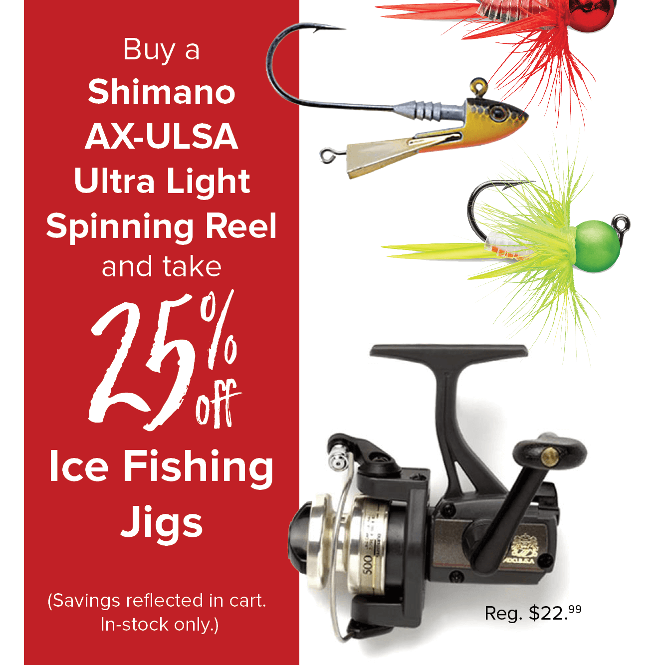 Buy a Shimano AX-ULSA Ultra Light Spinning Reel and take 25% off Ice Fishing Jigs