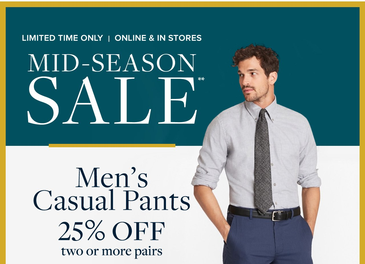 Limited Time Only | Online and In Stores Mid-Season Sale Men's Casual Pants 25% Off two or more pairs.