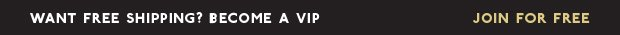 WANT FREE SHIPPING? BECOME A VIP | JOIN FOR FREE