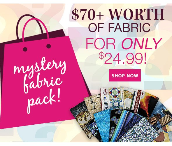 Mystery Fabric Pack! $70+ WORTH OF FABRIC FOR ONLY $24.99! SHOP NOW SHOP NOW