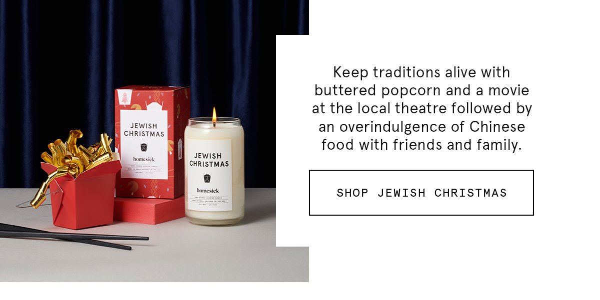 Keep traditions alive with buttered popcorn and a movie at the local theatre followed by an overindulgence of Chinese food with friends and family. SHOP JEWISH CHRISTMAS