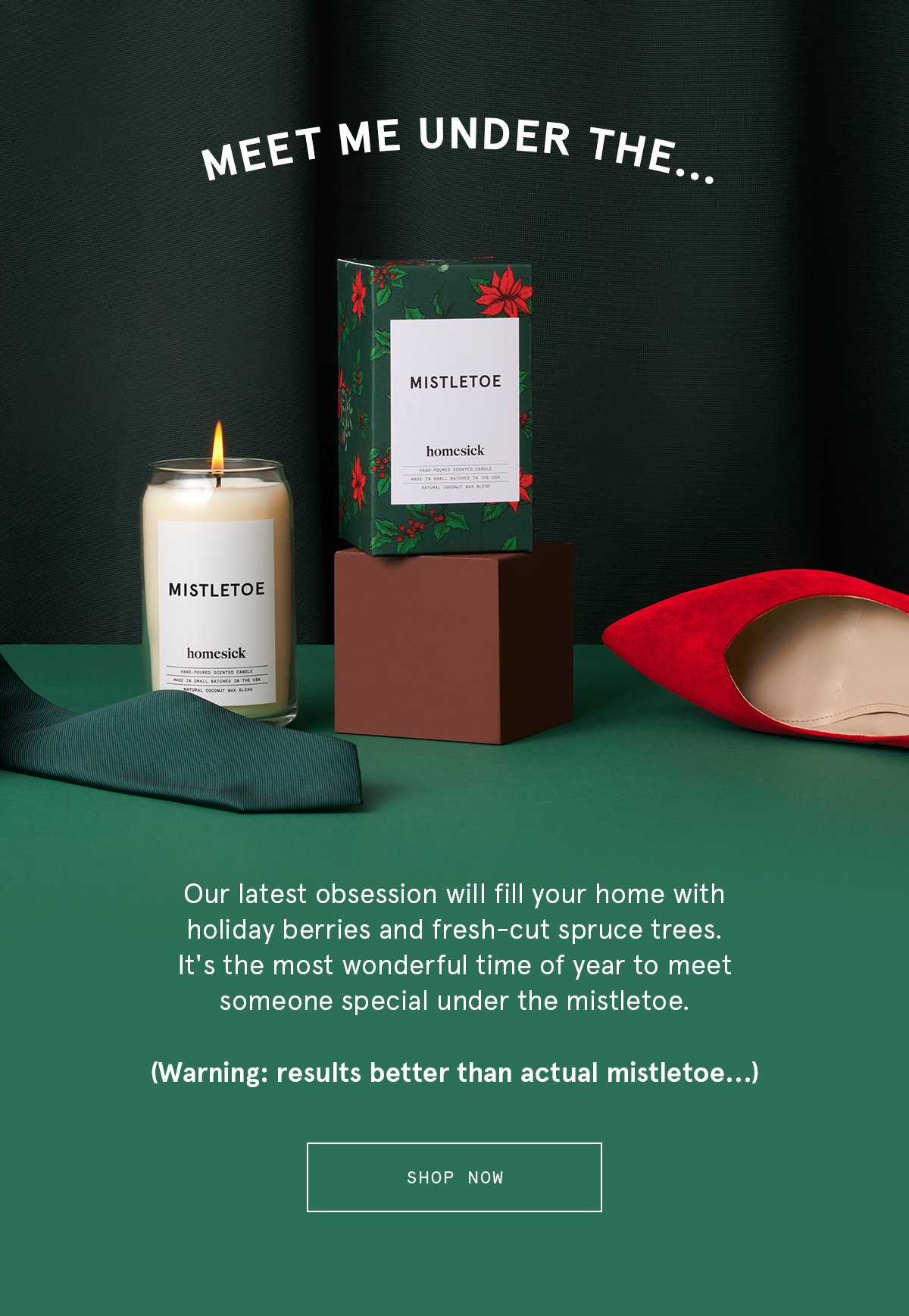 MEET ME UNDER THE... | Our latest obsession will fill your home with holiday berries and fresh-cut spruce trees. It's the most wonderful time of year to meet someone special under the mistletoe. (Warning: results better than actual mistletoe...) SHOP NOW